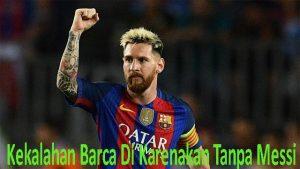 Kekalahan Barca Di Karenakan Tanpa Messi